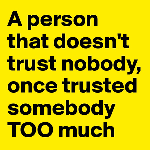 A person that doesn't trust nobody, once trusted somebody TOO much