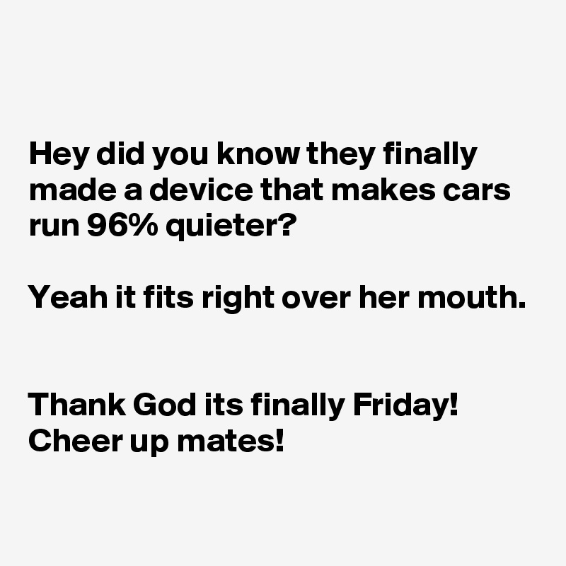 Hey did you know they finally made a device that makes cars run 96% quieter?  Yeah it fits right over her mouth.   Thank God its finally Friday! Cheer up mates!