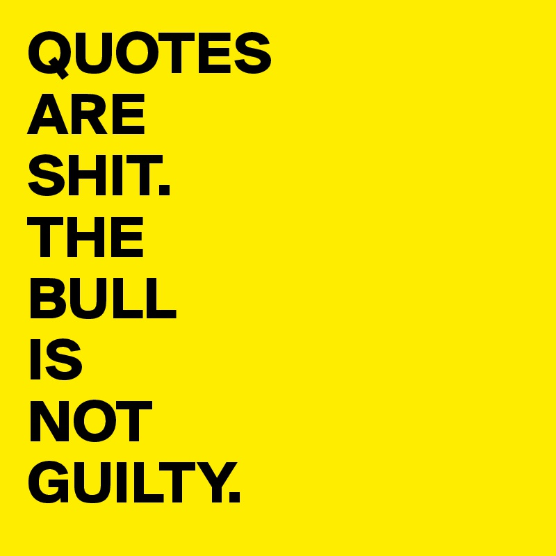 QUOTES ARE SHIT. THE BULL  IS  NOT  GUILTY.