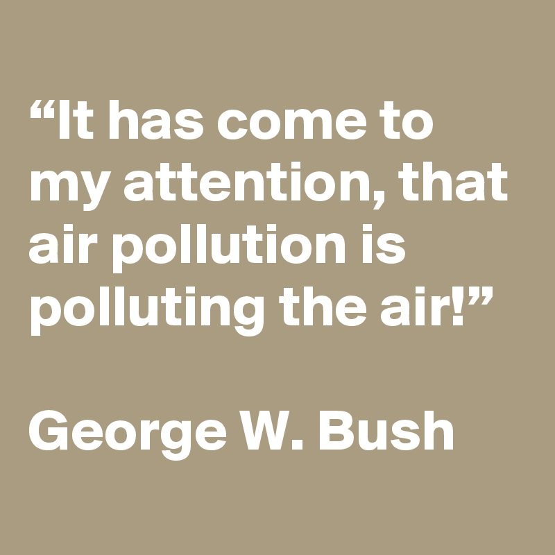 """""""It has come to my attention, that air pollution is polluting the air!""""  George W. Bush"""
