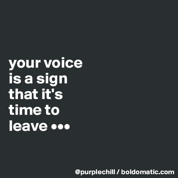 your voice  is a sign  that it's  time to  leave •••