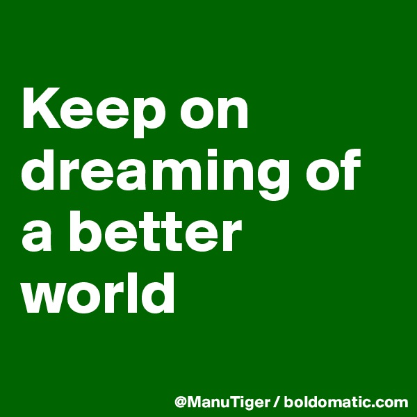 Keep on dreaming of a better world