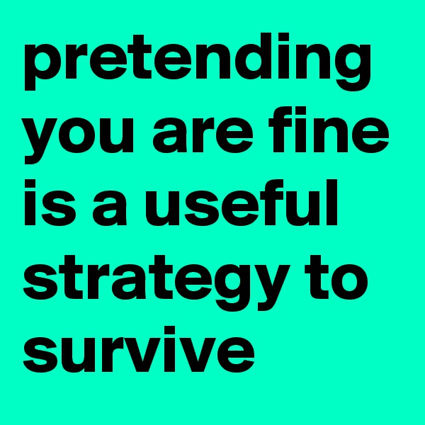 pretending you are fine is a useful strategy to survive