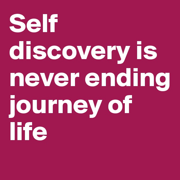 Self discovery is never ending journey of life