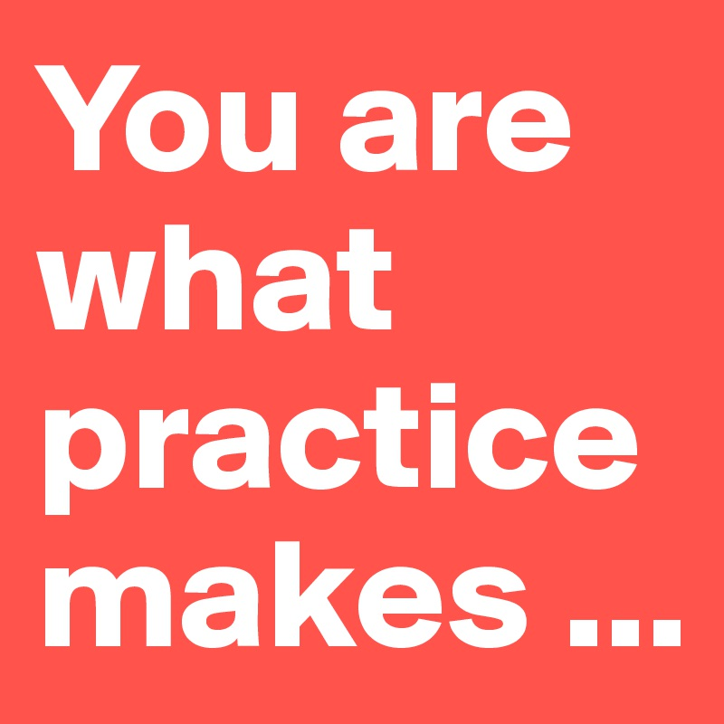 You are what practice makes ...