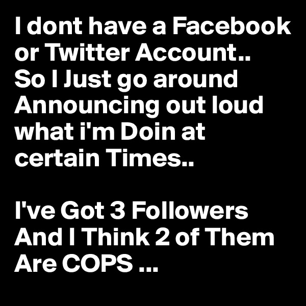 I dont have a Facebook  or Twitter Account.. So I Just go around Announcing out loud what i'm Doin at certain Times..  I've Got 3 Followers And I Think 2 of Them Are COPS ...