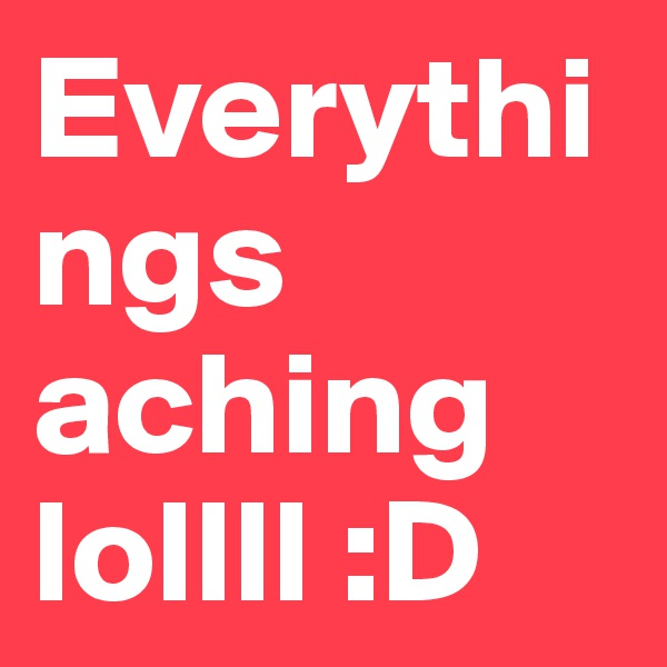 Everythings aching lollll :D