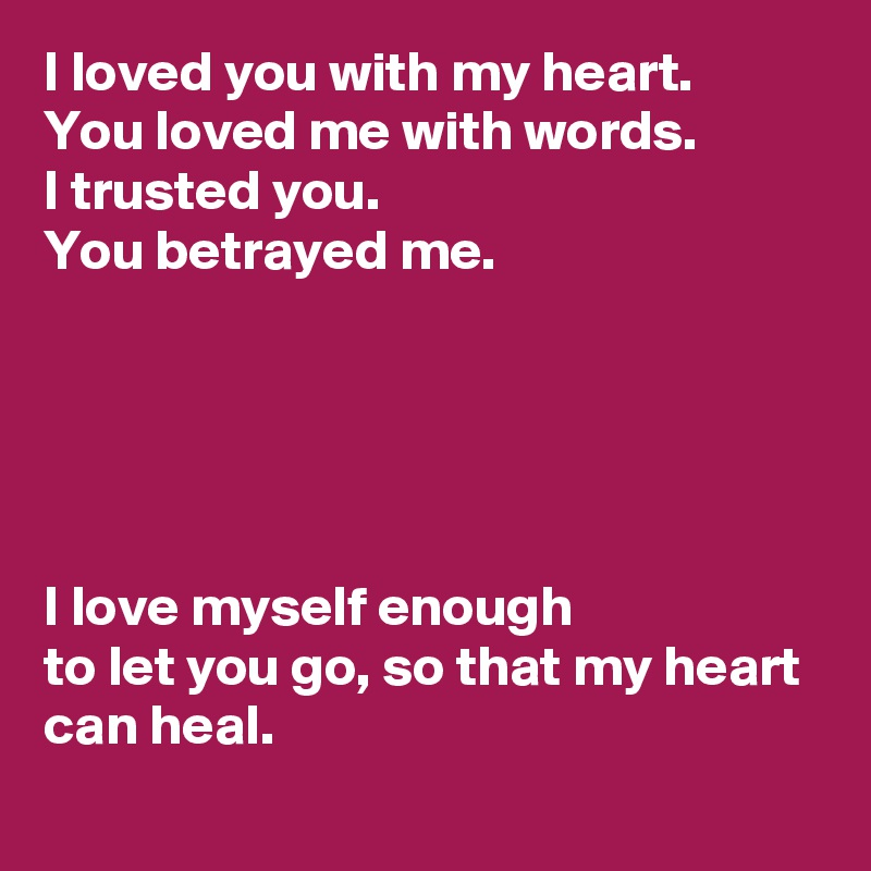 I loved you with my heart  You loved me with words  I