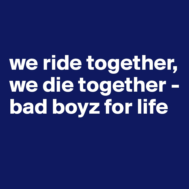 we ride together, we die together - bad boyz for life