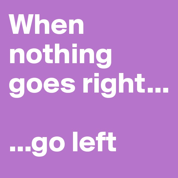 When nothing goes right...  ...go left