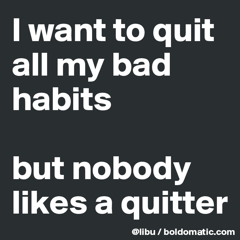 I want to quit all my bad habits  but nobody likes a quitter