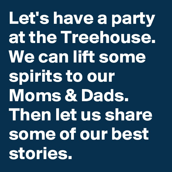 Let's have a party at the Treehouse. We can lift some spirits to our Moms & Dads. Then let us share some of our best stories.