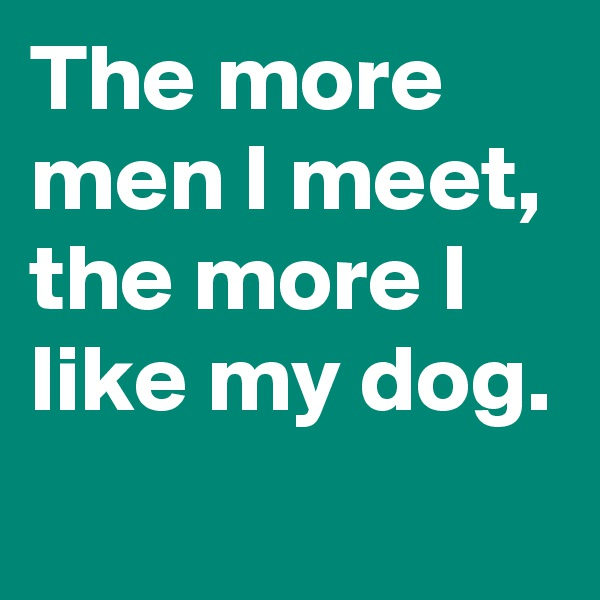 The more men I meet, the more I like my dog.