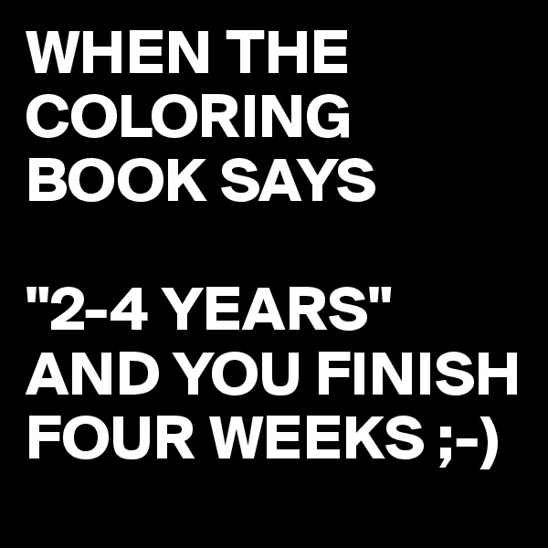 "WHEN THE COLORING BOOK SAYS  ""2-4 YEARS"" AND YOU FINISH FOUR WEEKS ;-)"