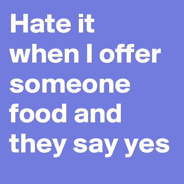 Hate it when I offer someone food and they say yes