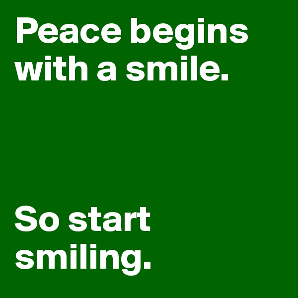 Peace begins with a smile.    So start smiling.