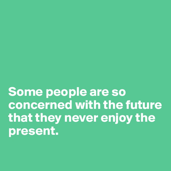 Some people are so concerned with the future  that they never enjoy the present.