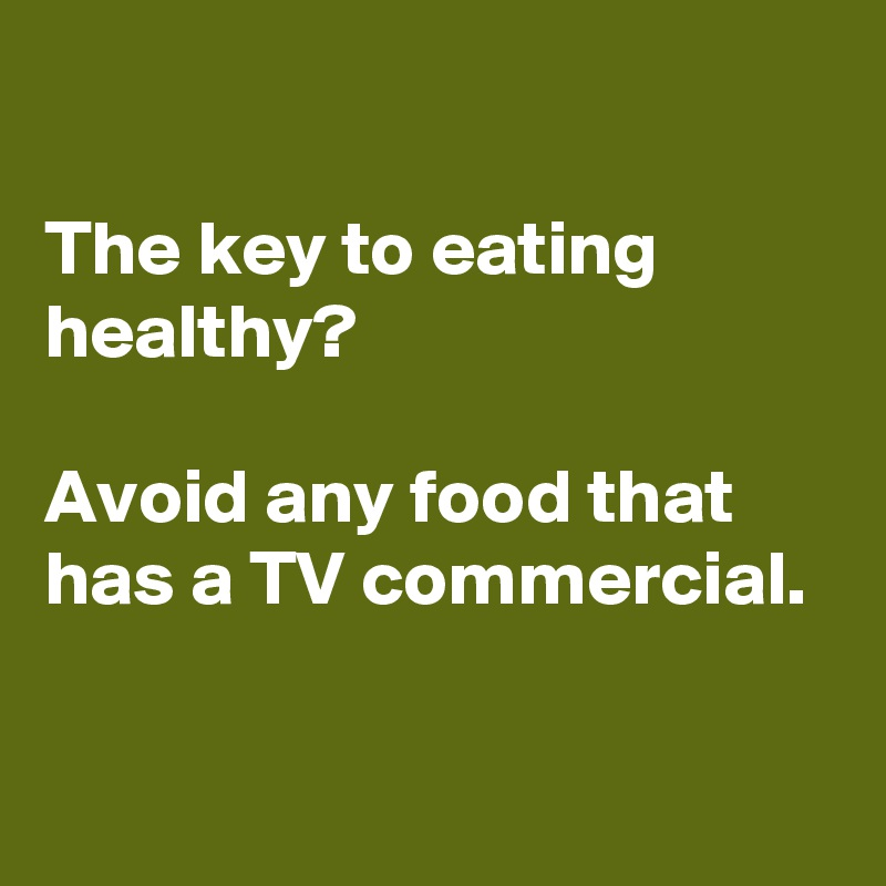 The key to eating healthy?  Avoid any food that has a TV commercial.