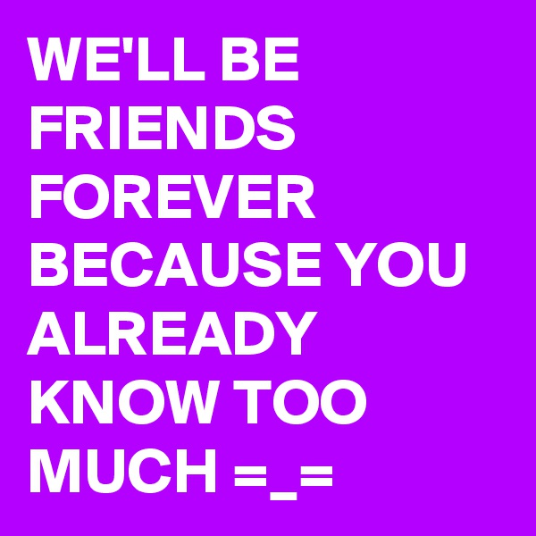 WE'LL BE FRIENDS FOREVER BECAUSE YOU ALREADY KNOW TOO MUCH =_=