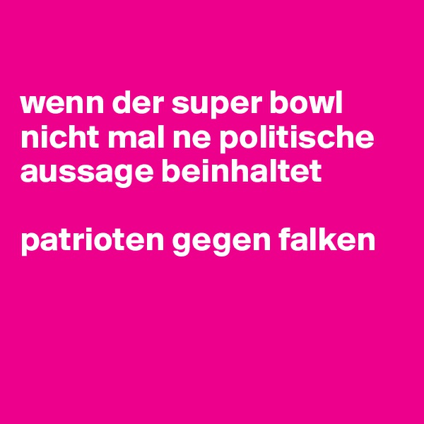 wenn der super bowl nicht mal ne politische aussage beinhaltet  patrioten gegen falken