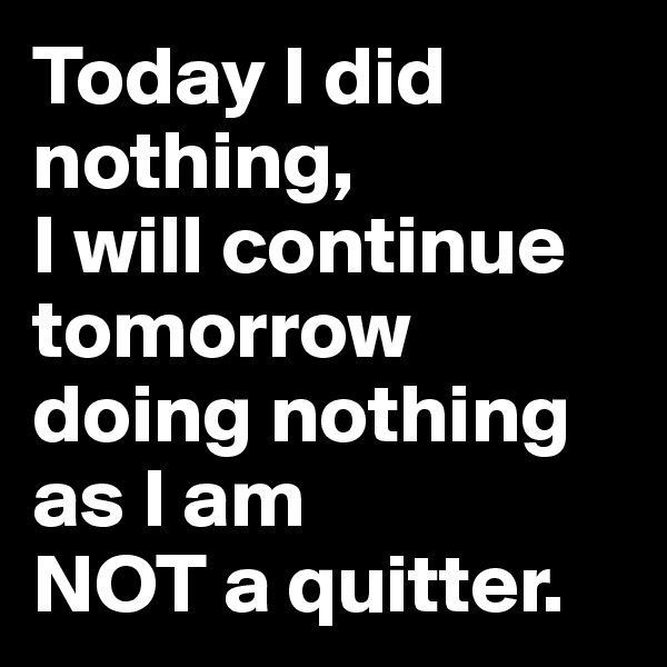 Today I did nothing, I will continue tomorrow doing nothing as I am  NOT a quitter.