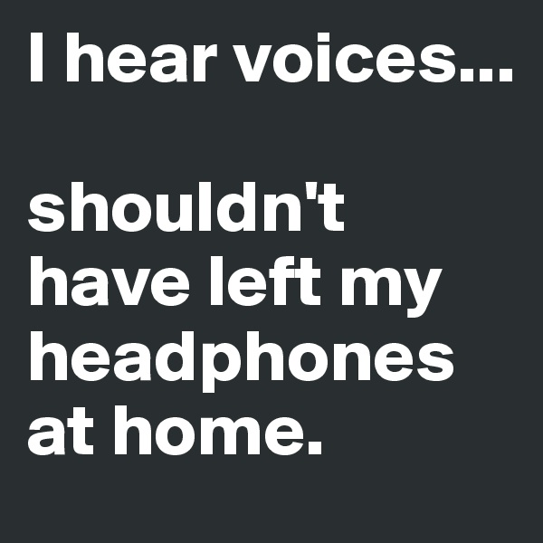 I hear voices...  shouldn't have left my headphones at home.