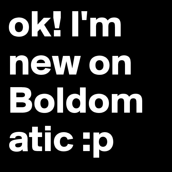 ok! I'm new on Boldomatic :p