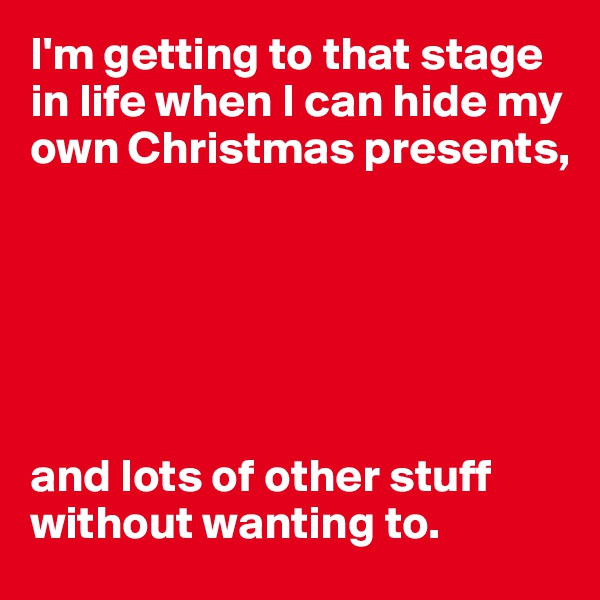 I'm getting to that stage in life when I can hide my own Christmas presents,           and lots of other stuff without wanting to.