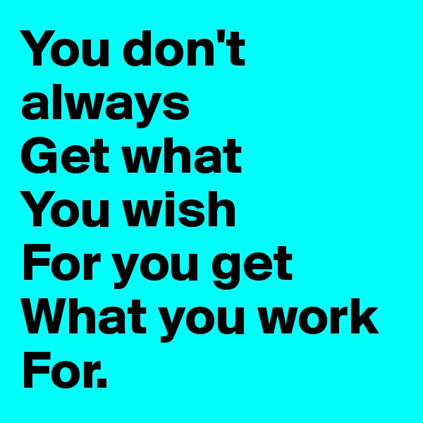 You don't always Get what You wish For you get What you work For.