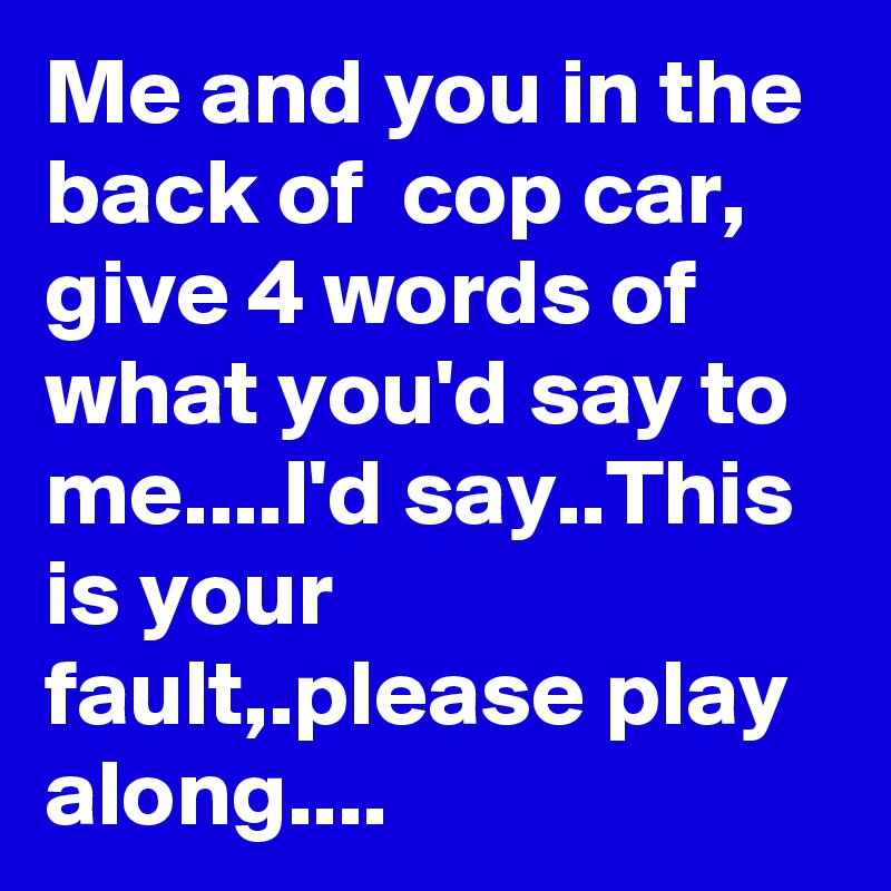 Me and you in the back of  cop car, give 4 words of what you'd say to me....I'd say..This is your fault,.please play along....
