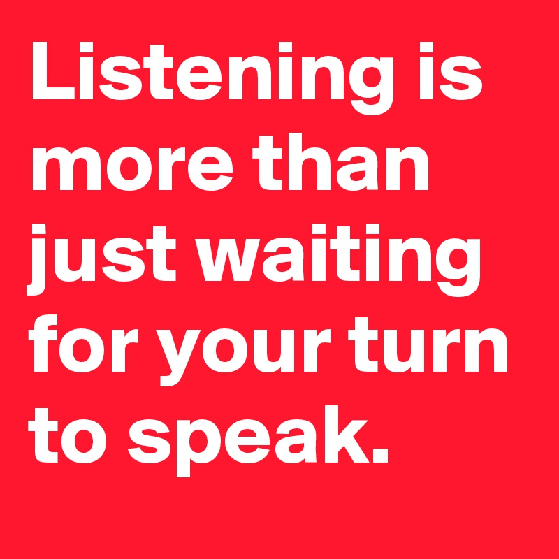 Listening is more than just waiting for your turn to speak.