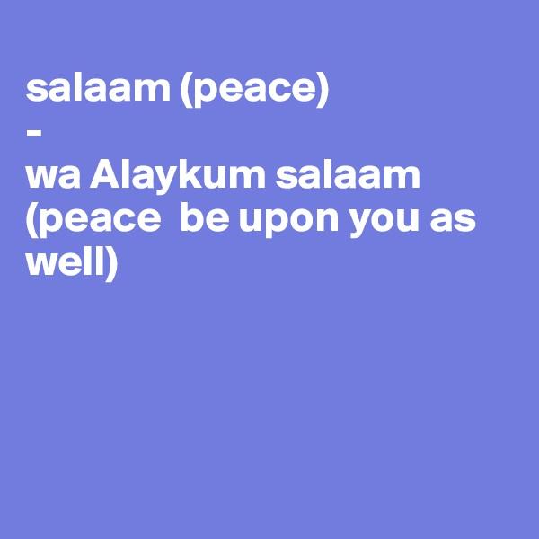 salaam (peace) -  wa Alaykum salaam (peace  be upon you as well)