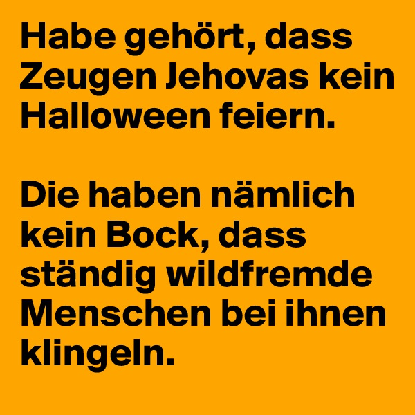 Habe gehört, dass Zeugen Jehovas kein Halloween feiern.  Die haben nämlich kein Bock, dass ständig wildfremde Menschen bei ihnen klingeln.