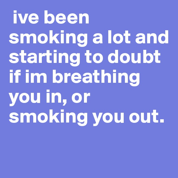 ive been smoking a lot and starting to doubt if im breathing you in, or smoking you out.