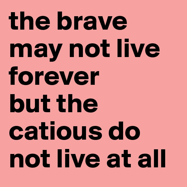 the brave may not live forever but the catious do not live at all