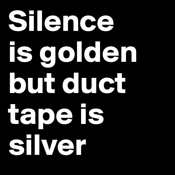 Silence  is golden but duct tape is silver