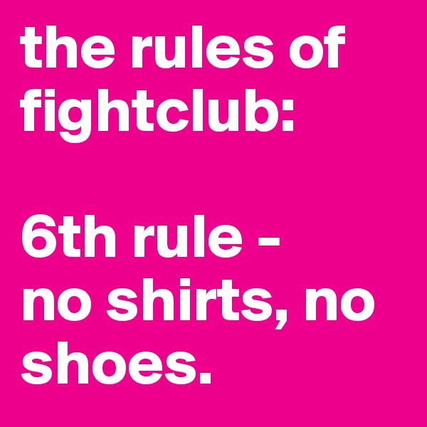 the rules of fightclub:  6th rule - no shirts, no shoes.