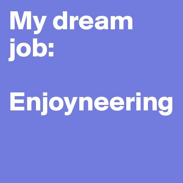 My dream job:  Enjoyneering