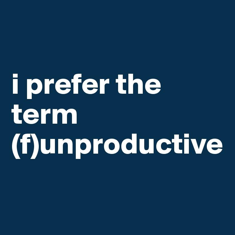 i prefer the  term (f)unproductive