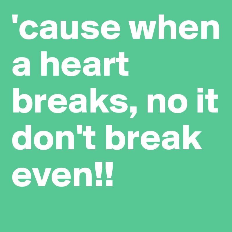'cause when a heart breaks, no it don't break even!!
