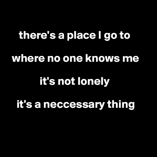there's a place I go to    where no one knows me                it's not lonely      it's a neccessary thing