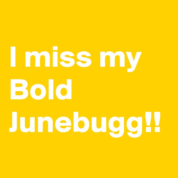 I miss my Bold Junebugg!!