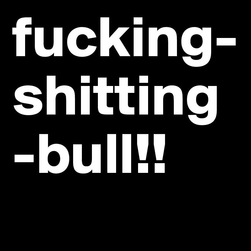 fucking-shitting-bull!!
