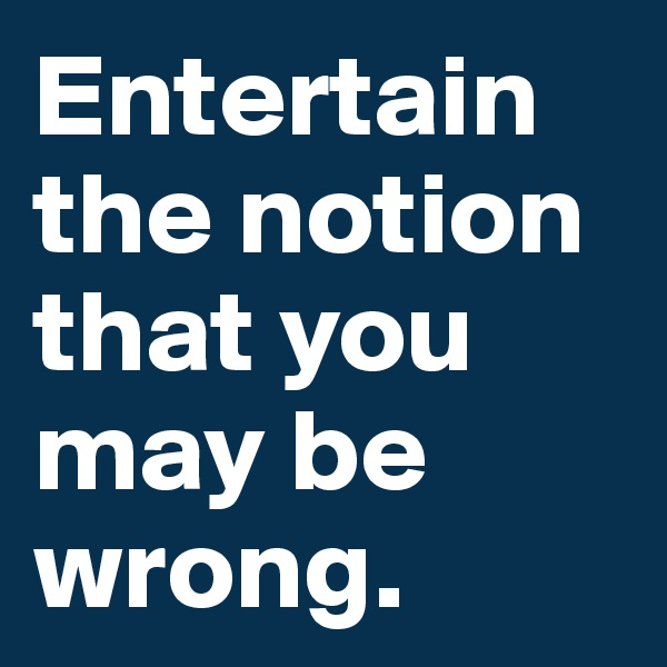 Entertain the notion that you may be wrong.