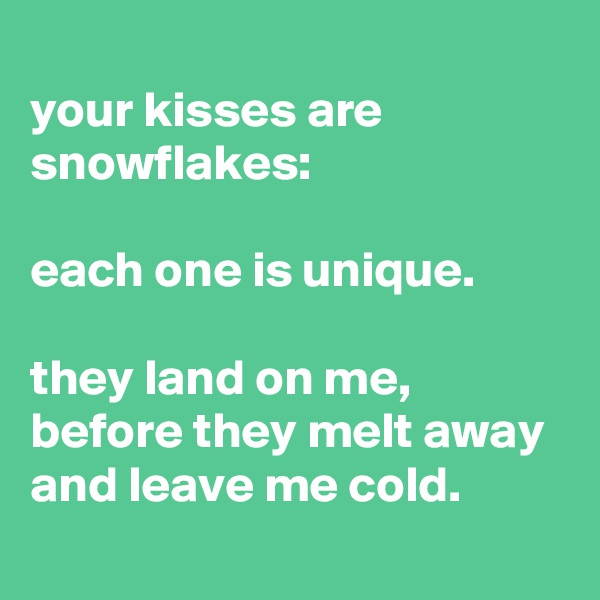 your kisses are snowflakes:  each one is unique.  they land on me, before they melt away and leave me cold.