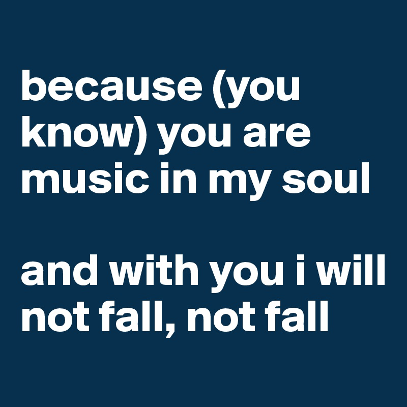 because (you know) you are music in my soul  and with you i will not fall, not fall