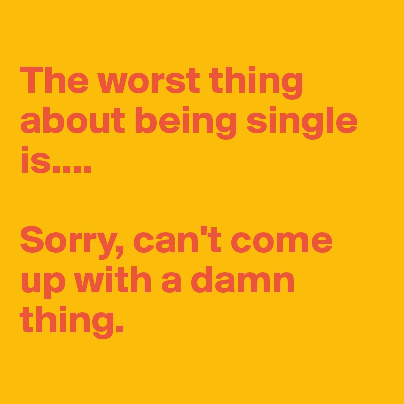The worst thing about being single is....  Sorry, can't come up with a damn thing.