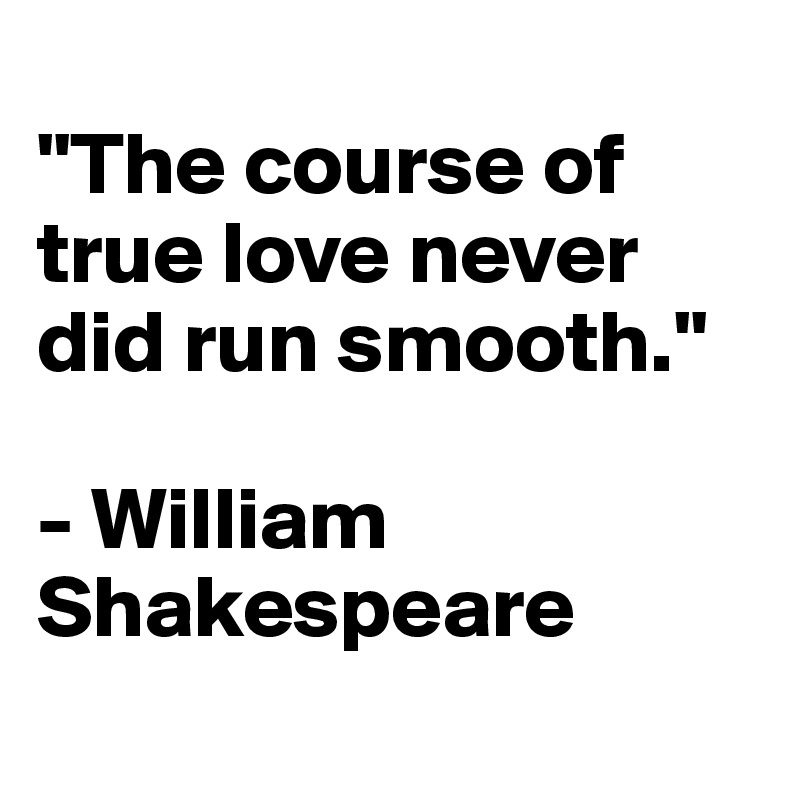 """""""The course of true love never did run smooth.""""   - William Shakespeare"""