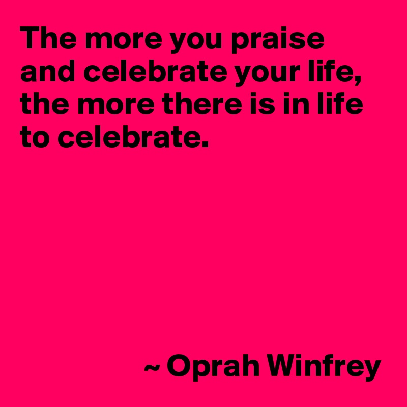 The more you praise and celebrate your life, the more there is in life to celebrate.                          ~ Oprah Winfrey