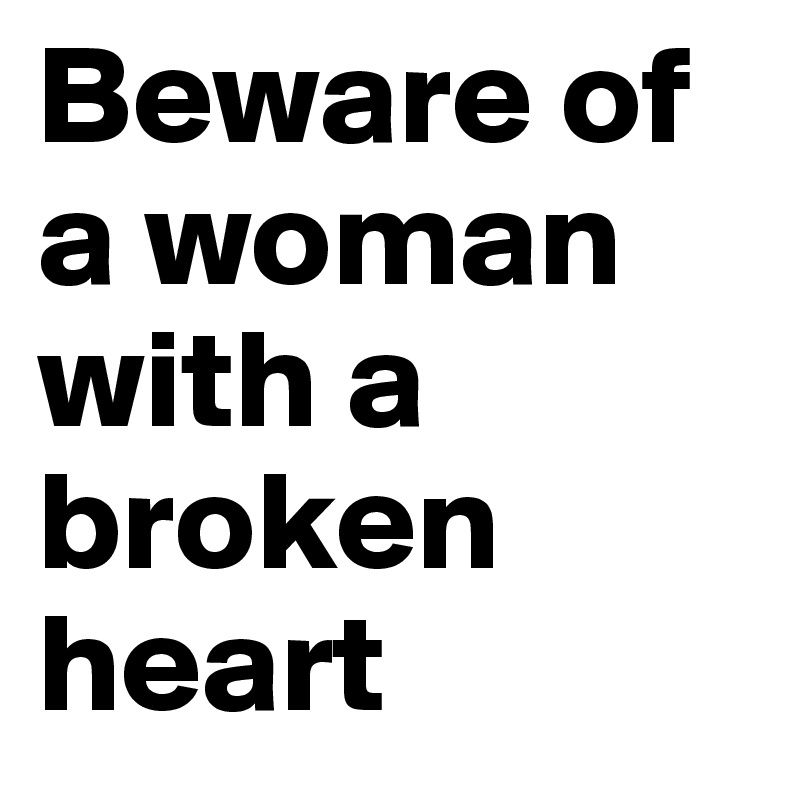 Beware Of A Woman With A Broken Heart Post By Cearraj On Boldomatic